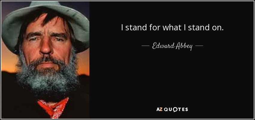 I stand for what I stand on. - Edward Abbey