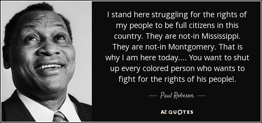 I stand here struggling for the rights of my people to be full citizens in this country. They are not-in Mississippi. They are not-in Montgomery. That is why I am here today. . . . You want to shut up every colored person who wants to fight for the rights of his people!. - Paul Robeson