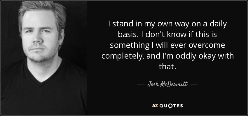 I stand in my own way on a daily basis. I don't know if this is something I will ever overcome completely, and I'm oddly okay with that. - Josh McDermitt