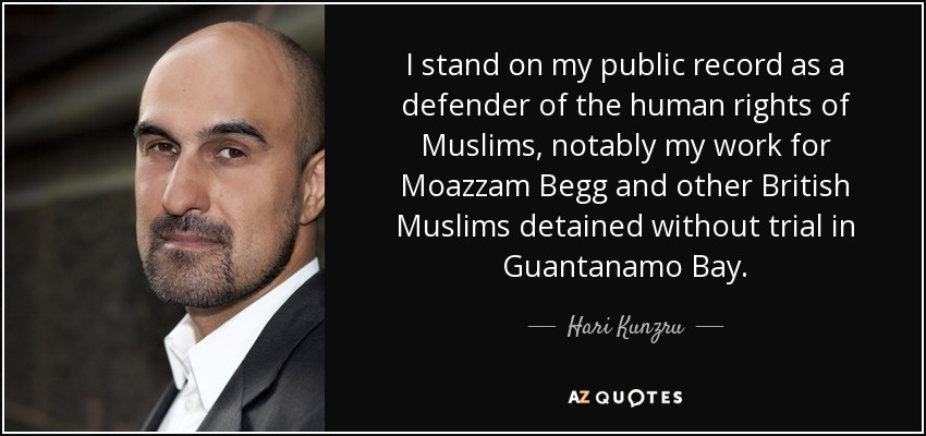 I stand on my public record as a defender of the human rights of Muslims, notably my work for Moazzam Begg and other British Muslims detained without trial in Guantanamo Bay. - Hari Kunzru