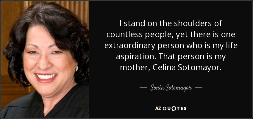 I stand on the shoulders of countless people, yet there is one extraordinary person who is my life aspiration. That person is my mother, Celina Sotomayor. - Sonia Sotomayor