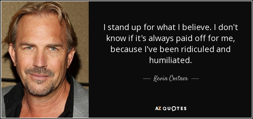 I stand up for what I believe. I don't know if it's always paid off for me, because I've been ridiculed and humiliated. - Kevin Costner