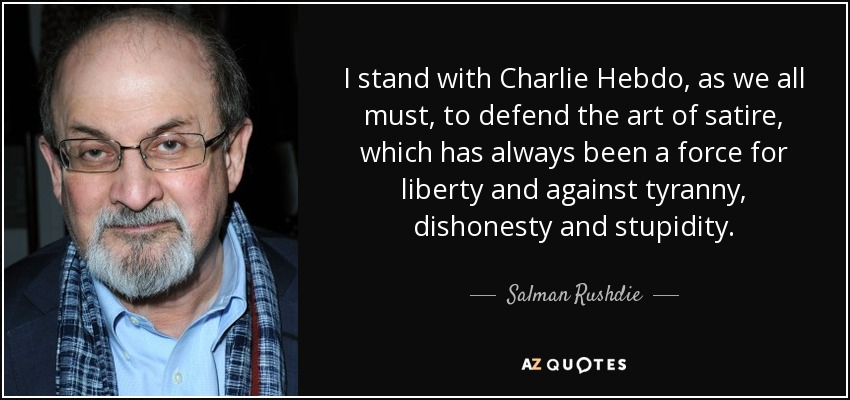 I stand with Charlie Hebdo, as we all must, to defend the art of satire, which has always been a force for liberty and against tyranny, dishonesty and stupidity. - Salman Rushdie