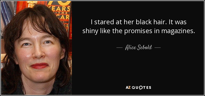 I stared at her black hair. It was shiny like the promises in magazines. - Alice Sebold