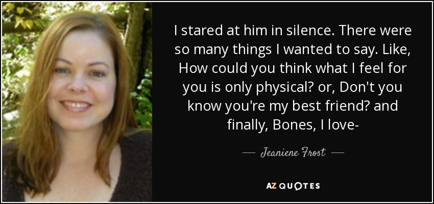I stared at him in silence. There were so many things I wanted to say. Like, How could you think what I feel for you is only physical? or, Don't you know you're my best friend? and finally, Bones, I love- - Jeaniene Frost