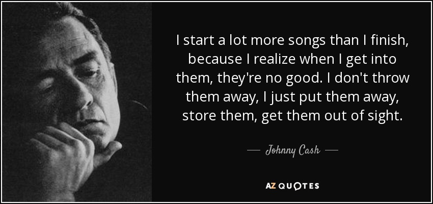 I start a lot more songs than I finish, because I realize when I get into them, they're no good. I don't throw them away, I just put them away, store them, get them out of sight. - Johnny Cash