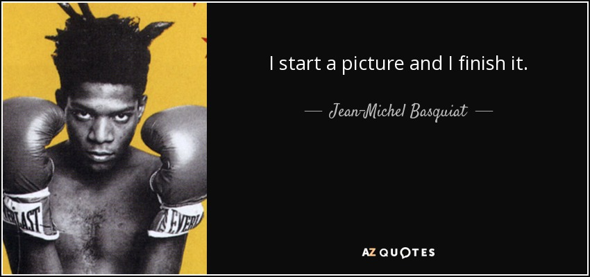 I start a picture and I finish it. - Jean-Michel Basquiat