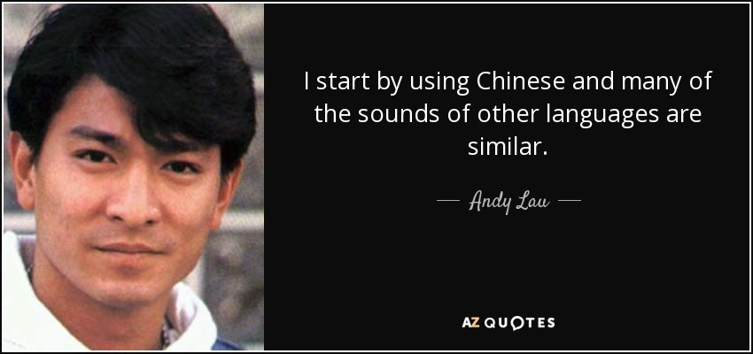 I start by using Chinese and many of the sounds of other languages are similar. - Andy Lau
