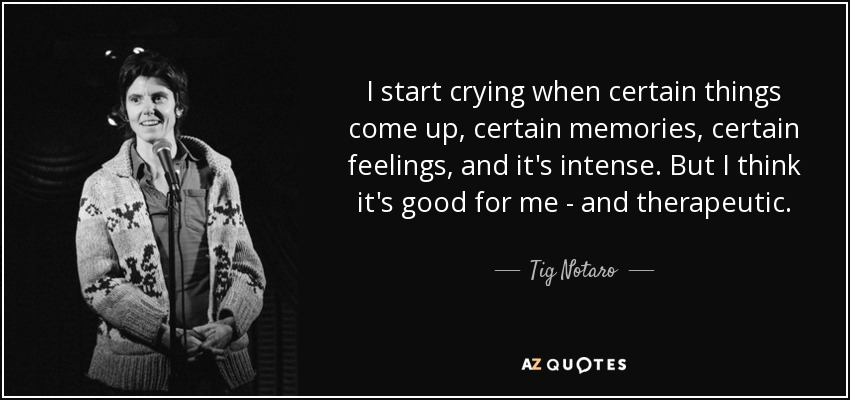I start crying when certain things come up, certain memories, certain feelings, and it's intense. But I think it's good for me - and therapeutic. - Tig Notaro