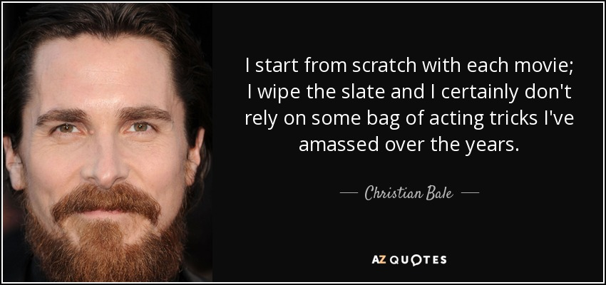 I start from scratch with each movie; I wipe the slate and I certainly don't rely on some bag of acting tricks I've amassed over the years. - Christian Bale