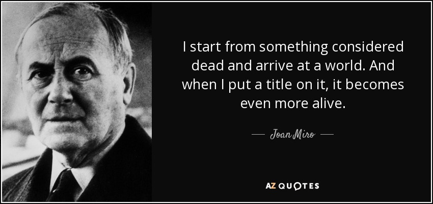 I start from something considered dead and arrive at a world. And when I put a title on it, it becomes even more alive. - Joan Miro