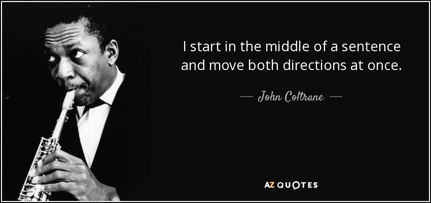 I start in the middle of a sentence and move both directions at once. - John Coltrane
