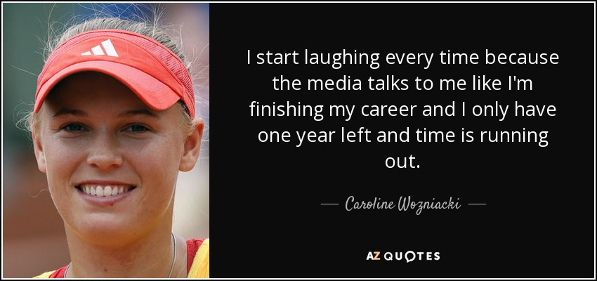 I start laughing every time because the media talks to me like I'm finishing my career and I only have one year left and time is running out. - Caroline Wozniacki