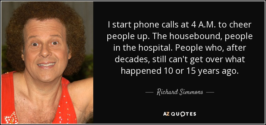 I start phone calls at 4 A.M. to cheer people up. The housebound, people in the hospital. People who, after decades, still can't get over what happened 10 or 15 years ago. - Richard Simmons