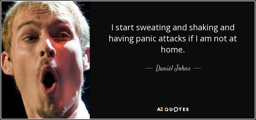 I start sweating and shaking and having panic attacks if I am not at home. - Daniel Johns
