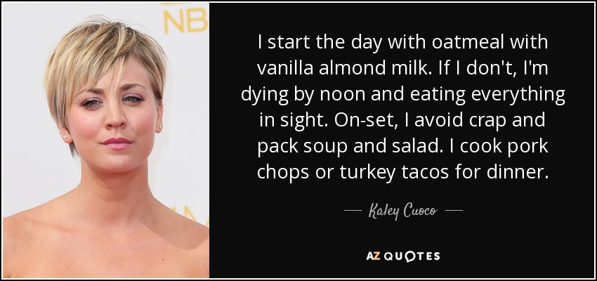 I start the day with oatmeal with vanilla almond milk. If I don't, I'm dying by noon and eating everything in sight. On-set, I avoid crap and pack soup and salad. I cook pork chops or turkey tacos for dinner. - Kaley Cuoco