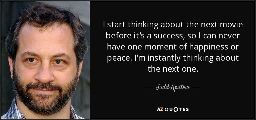 I start thinking about the next movie before it's a success, so I can never have one moment of happiness or peace. I'm instantly thinking about the next one. - Judd Apatow