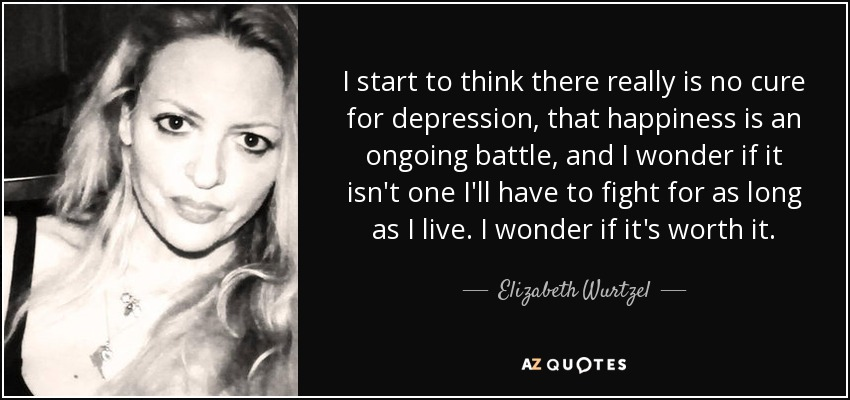 I start to think there really is no cure for depression, that happiness is an ongoing battle, and I wonder if it isn't one I'll have to fight for as long as I live. I wonder if it's worth it. - Elizabeth Wurtzel