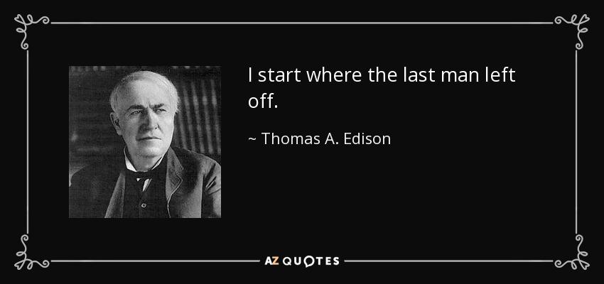 I start where the last man left off. - Thomas A. Edison