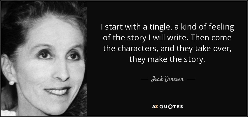 I start with a tingle, a kind of feeling of the story I will write. Then come the characters, and they take over, they make the story. - Isak Dinesen