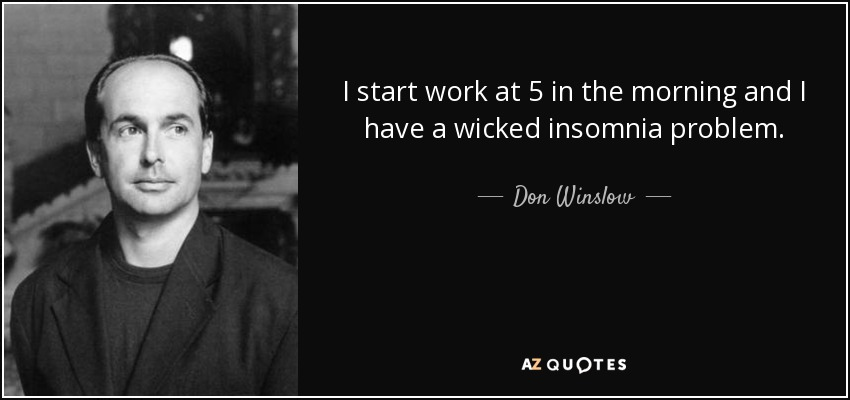 I start work at 5 in the morning and I have a wicked insomnia problem. - Don Winslow