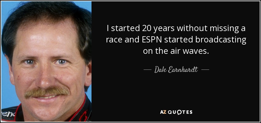 I started 20 years without missing a race and ESPN started broadcasting on the air waves. - Dale Earnhardt