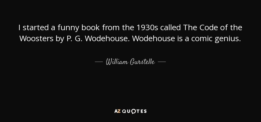 I started a funny book from the 1930s called The Code of the Woosters by P. G. Wodehouse. Wodehouse is a comic genius. - William Gurstelle