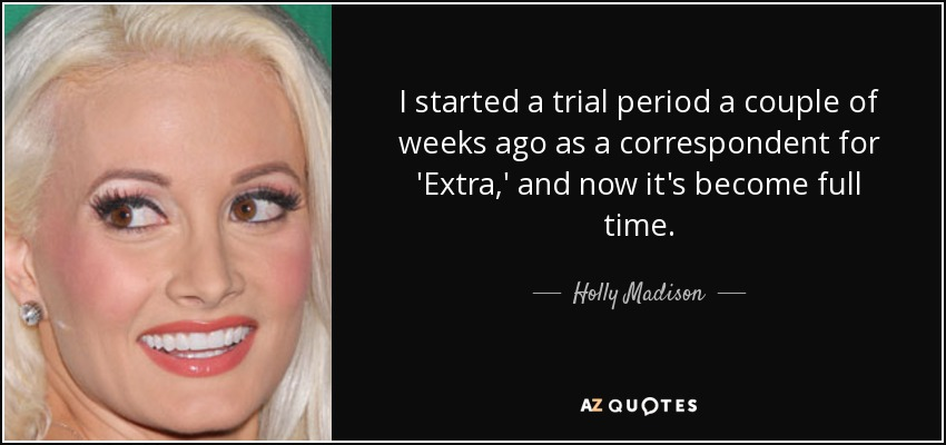 I started a trial period a couple of weeks ago as a correspondent for 'Extra,' and now it's become full time. - Holly Madison