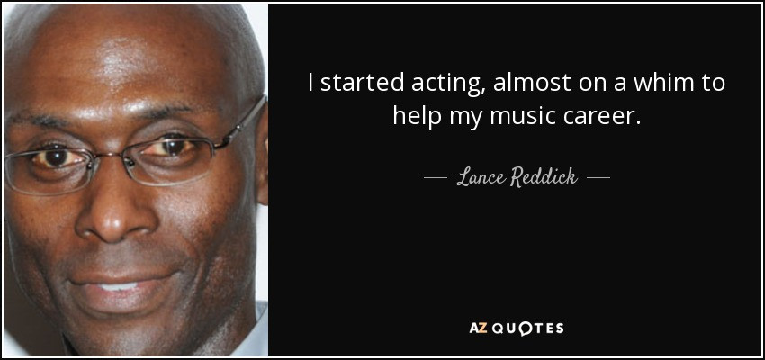 I started acting, almost on a whim to help my music career. - Lance Reddick