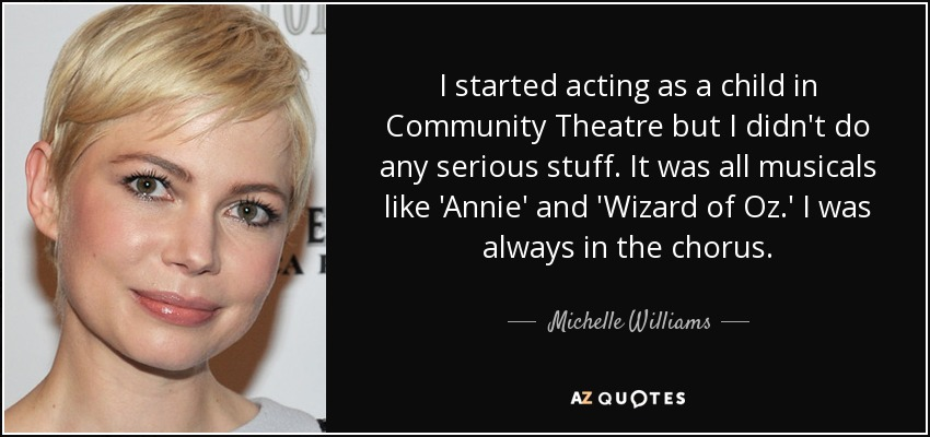 I started acting as a child in Community Theatre but I didn't do any serious stuff. It was all musicals like 'Annie' and 'Wizard of Oz.' I was always in the chorus. - Michelle Williams