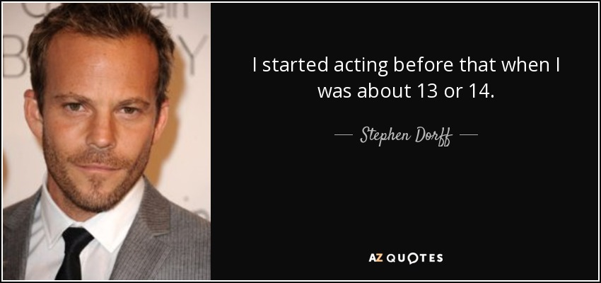 I started acting before that when I was about 13 or 14. - Stephen Dorff