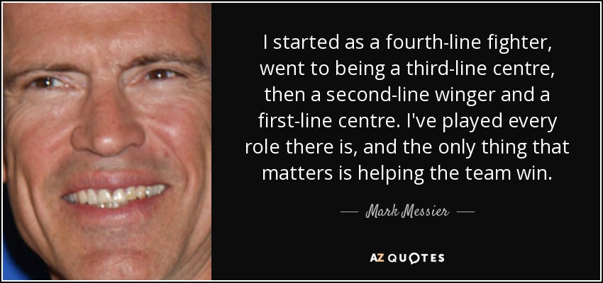 I started as a fourth-line fighter, went to being a third-line centre, then a second-line winger and a first-line centre. I've played every role there is, and the only thing that matters is helping the team win. - Mark Messier