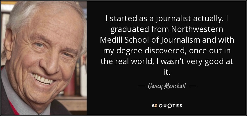 I started as a journalist actually. I graduated from Northwestern Medill School of Journalism and with my degree discovered, once out in the real world, I wasn't very good at it. - Garry Marshall