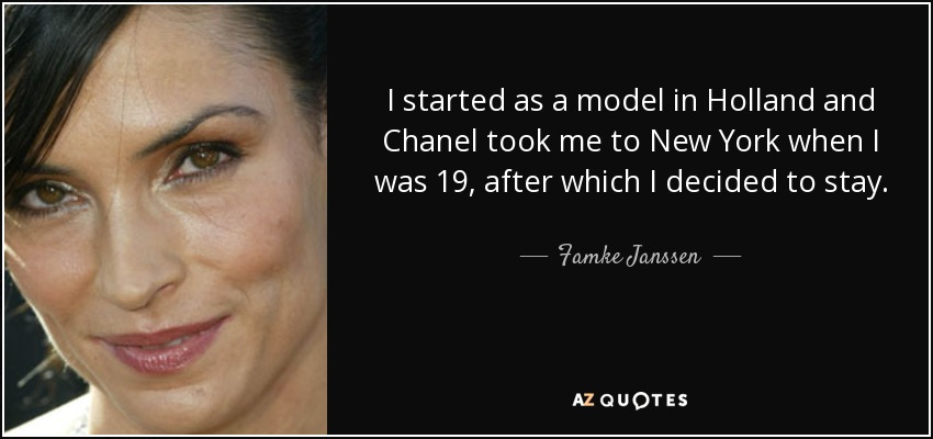 I started as a model in Holland and Chanel took me to New York when I was 19, after which I decided to stay. - Famke Janssen