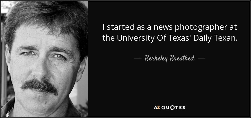 I started as a news photographer at the University Of Texas' Daily Texan. - Berkeley Breathed