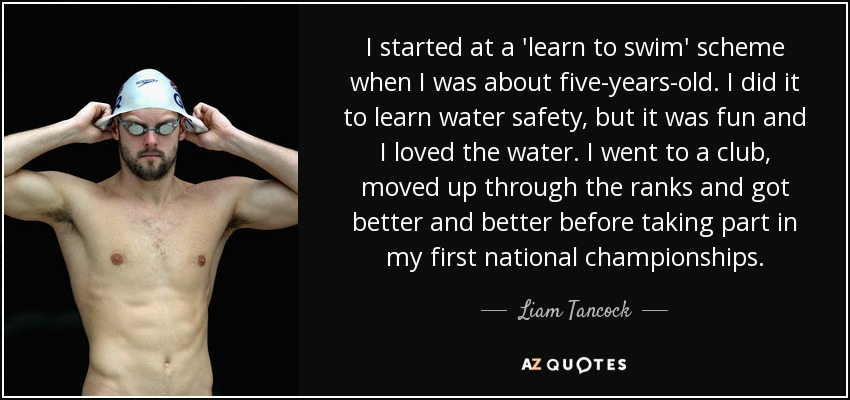 I started at a 'learn to swim' scheme when I was about five-years-old. I did it to learn water safety, but it was fun and I loved the water. I went to a club, moved up through the ranks and got better and better before taking part in my first national championships. - Liam Tancock