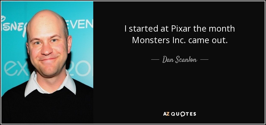 I started at Pixar the month Monsters Inc. came out. - Dan Scanlon
