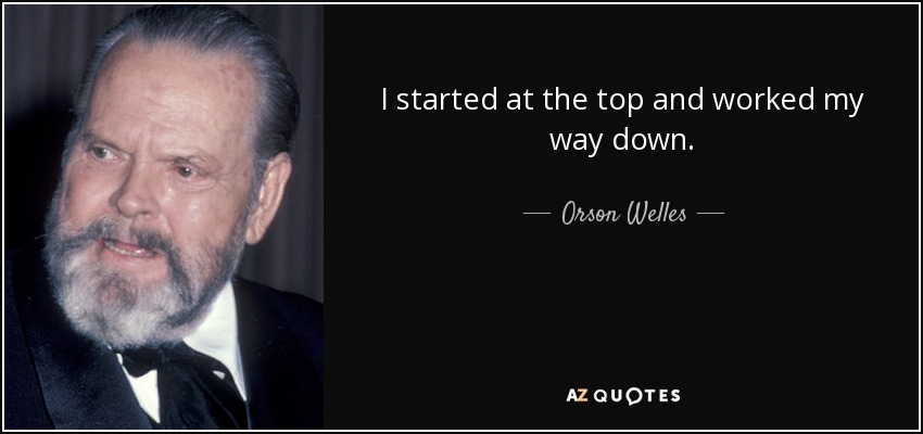 I started at the top and worked my way down. - Orson Welles
