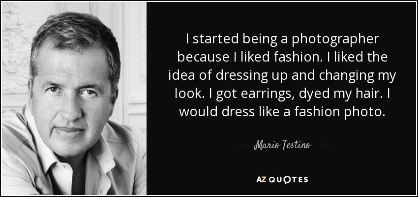 I started being a photographer because I liked fashion. I liked the idea of dressing up and changing my look. I got earrings, dyed my hair. I would dress like a fashion photo. - Mario Testino