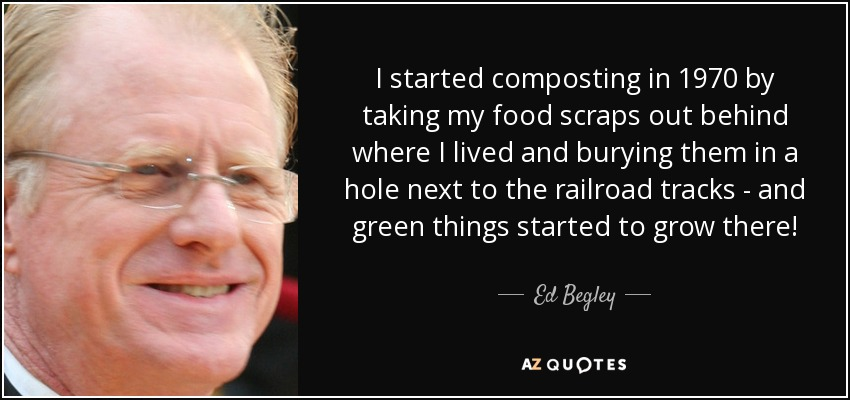 I started composting in 1970 by taking my food scraps out behind where I lived and burying them in a hole next to the railroad tracks - and green things started to grow there! - Ed Begley, Jr.