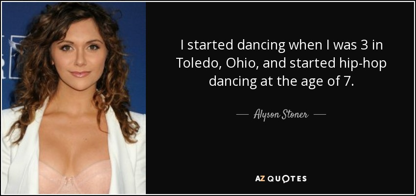 I started dancing when I was 3 in Toledo, Ohio, and started hip-hop dancing at the age of 7. - Alyson Stoner