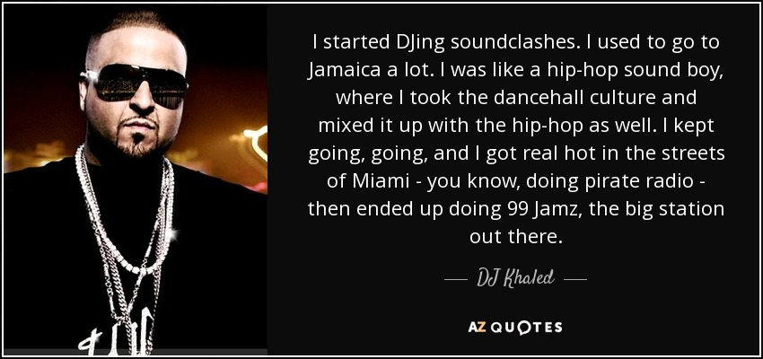 I started DJing soundclashes. I used to go to Jamaica a lot. I was like a hip-hop sound boy, where I took the dancehall culture and mixed it up with the hip-hop as well. I kept going, going, and I got real hot in the streets of Miami - you know, doing pirate radio - then ended up doing 99 Jamz, the big station out there. - DJ Khaled