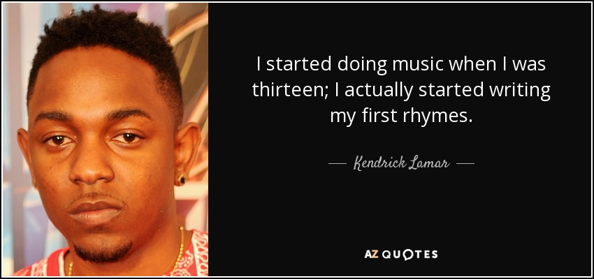 I started doing music when I was thirteen; I actually started writing my first rhymes. - Kendrick Lamar