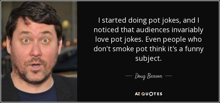 I started doing pot jokes, and I noticed that audiences invariably love pot jokes. Even people who don't smoke pot think it's a funny subject. - Doug Benson
