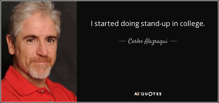 I started doing stand-up in college. - Carlos Alazraqui