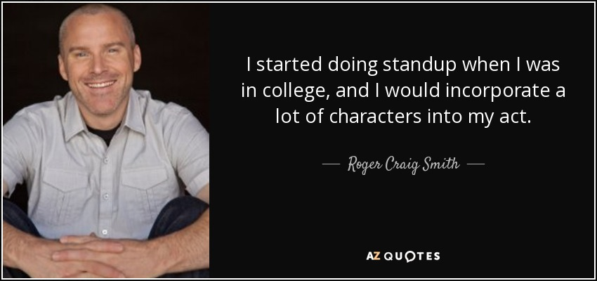 I started doing standup when I was in college, and I would incorporate a lot of characters into my act. - Roger Craig Smith