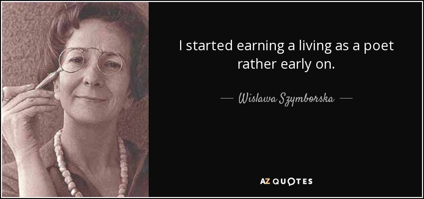 I started earning a living as a poet rather early on. - Wislawa Szymborska