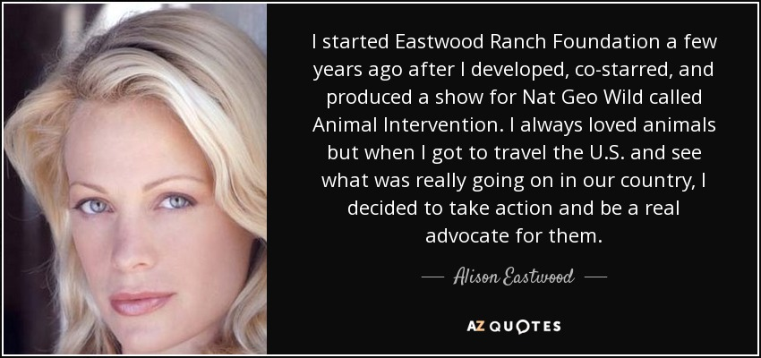 I started Eastwood Ranch Foundation a few years ago after I developed, co-starred, and produced a show for Nat Geo Wild called Animal Intervention. I always loved animals but when I got to travel the U.S. and see what was really going on in our country, I decided to take action and be a real advocate for them. - Alison Eastwood