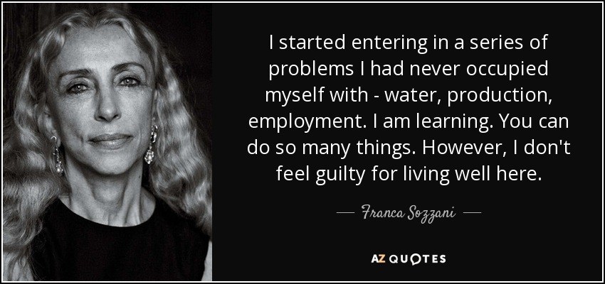 I started entering in a series of problems I had never occupied myself with - water, production, employment. I am learning. You can do so many things. However, I don't feel guilty for living well here. - Franca Sozzani