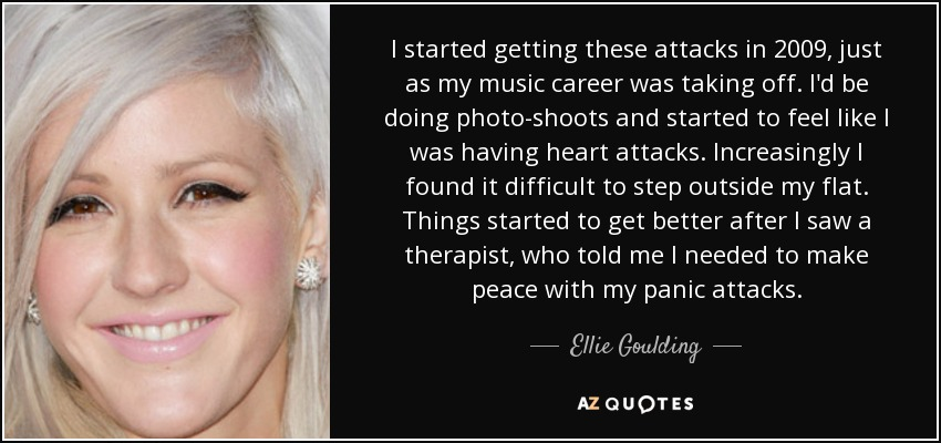 I started getting these attacks in 2009, just as my music career was taking off. I'd be doing photo-shoots and started to feel like I was having heart attacks. Increasingly I found it difficult to step outside my flat. Things started to get better after I saw a therapist, who told me I needed to make peace with my panic attacks. - Ellie Goulding